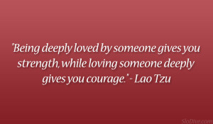 """... , while loving someone deeply gives you courage."""" – Lao Tzu"""