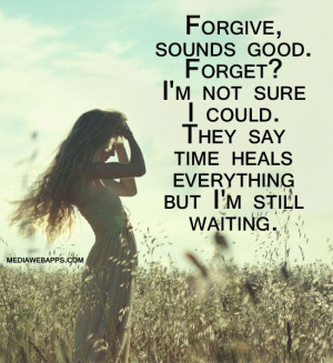 Forgive, sounds good. Forget? I`m not sure I could. They say time ...