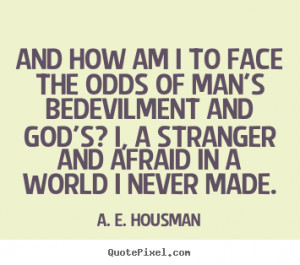 ... face the odds of man's bedevilment.. A. E. Housman great life quotes