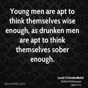 Young men are apt to think themselves wise enough, as drunken men are ...