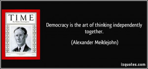 Democracy is the art of thinking independently together. - Alexander ...