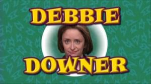 Debbie Downer Much?