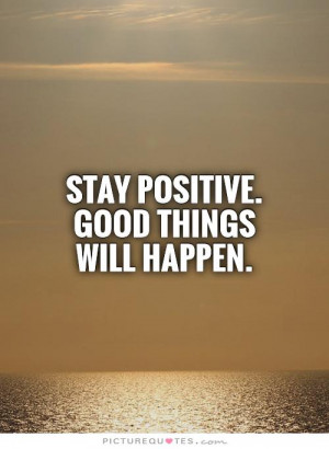 Stay positive. Good things will happen.