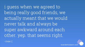 guess when we agreed to being really good friends, we actually meant ...