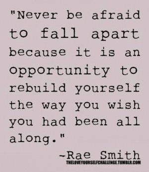 Never be afraid to fall apart....