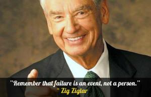 "Remember that failure is an event, not a person."" – Zig Ziglar"
