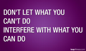Don't Let What You Can't Do Interfere With What You Can Do
