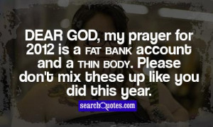 Dear God, my prayer for 2012 is a fat bank account and a thin body ...