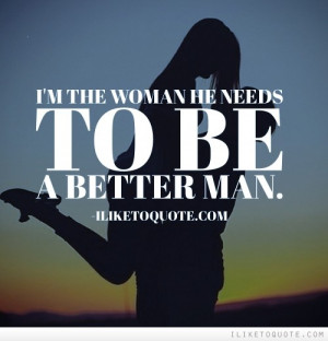 the woman he needs to be a better man.