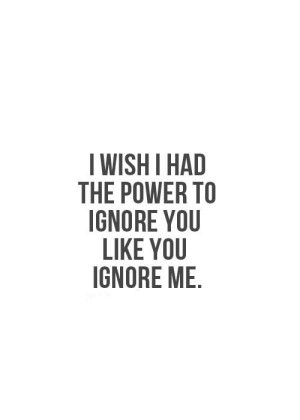wish I had the power to ignore you like you ignore me.