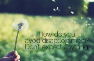 Do you keep being disappointed?