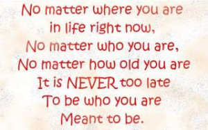 ... how old you are it s never too late to be who you are meant to be