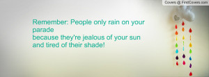 ... paradebecause they're jealous of your sunand tired of their shade