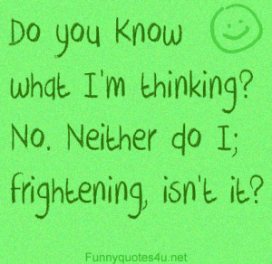 Do you know what I'm thinking? No. Neither d I; frightening, isn't ...