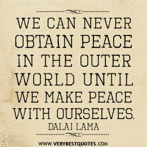 ... obtain peace in the outer world until we make peace with ourselves