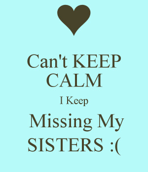Missing My Sister Keep missing my sisters :(