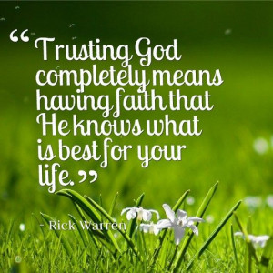 Trusting God completely means having faith that He knows what is best ...