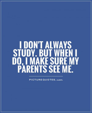 study. But when I do, I make sure my parents see me Picture Quote #1 ...