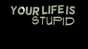 Quotes Picture: your life is stupid