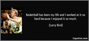 Basketball has been my life and I worked at it so hard because I ...