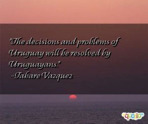 The decisions and problems of Uruguay will be resolved by Uruguayans.