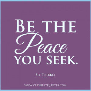 Be the peace you seek, peace quotes, contentment quotes