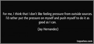 ... rather put the pressure on myself and push myself to do it as good