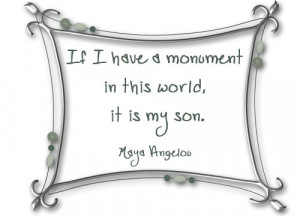 If I have a monument in this world, it is my son. – Maya Angelou