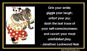 Grin your smile; giggle your laugh; unfurl your joy;