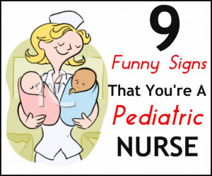 ... hilarious signs that you are a pediatric nurse: http://www.nursebuff
