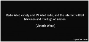 Radio killed variety and TV killed radio, and the internet will kill ...
