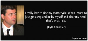 really love to ride my motorcycle. When I want to just get away and ...