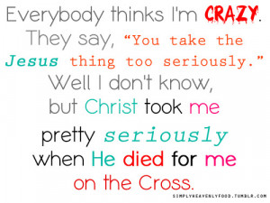 """Everybody thinks I'm CRAZY. They Say, """"You take the JESUS think ..."""