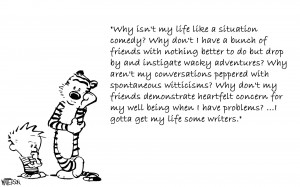 "Why isn't my life like a situation comedy?"" Calvin and Hobbes"