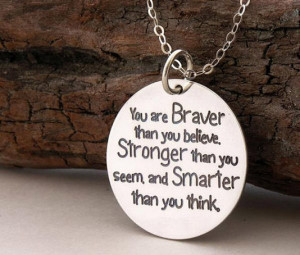 You are Braver than you believe. Stronger than you seem and smarter ...