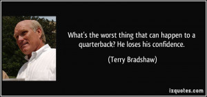 ... can happen to a quarterback? He loses his confidence. - Terry Bradshaw