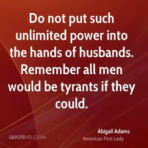 Do not put such unlimited power into the hands of husbands. Remember ...