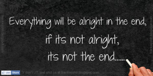 Everything will be alright in the end, if its not alright, its not the ...