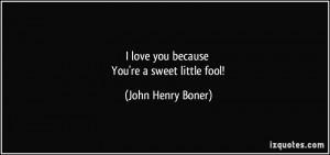 love you because You're a sweet little fool! - John Henry Boner