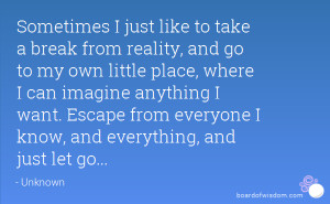 Sometimes I just like to take a break from reality, and go to my own ...