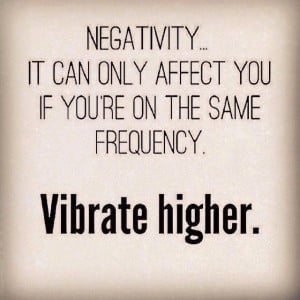 Negativity … It can only affect you if you are on the same frequency ...