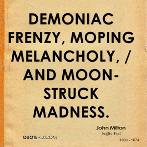 john-milton-quote-demoniac-frenzy-moping-melancholy-and-moon-struck ...