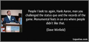 People I look to: again, Hank Aaron, man you challenged the status quo ...