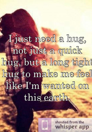 ... but a long tight hug to make me feel like I'm wanted on this earth
