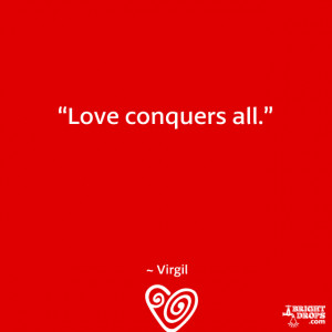 """Love conquers all."""" ~ Virgil"""