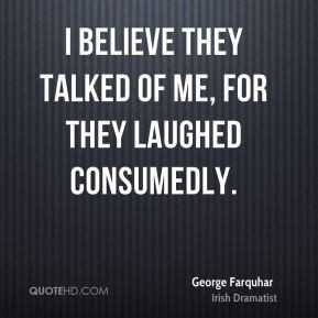 George Farquhar - I believe they talked of me, for they laughed ...