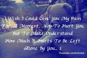 Wish I Could Give You My Pain For A Moment, Not To Hurt You But To ...