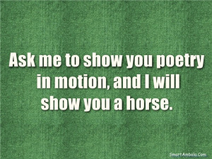 Ask me to show you poetry in motion, and I will show you a horse.