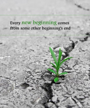 Every New Beginning Comes From Some Other's Beginnings End