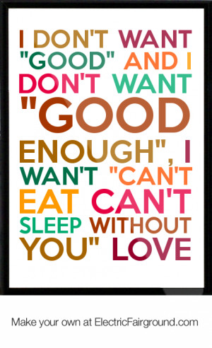 want-good-and-I-don-t-want-good-enough-I-wan-t-can-t-eat-can-t-sleep ...